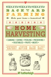 Backyard Farming: Home Harvesting - Canning and Curing, Pickling and Preserving Vegetables, Fruits and Meats ebook by Kim Pezza