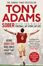 Sober - Football. My Story. My Life. ebook by Tony Adams