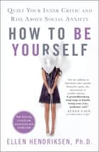 How to Be Yourself - Quiet Your Inner Critic and Rise Above Social Anxiety eBook by Ellen Hendriksen