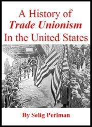 A History Of Trade Unionism In The United States ebook by Selig Perlman