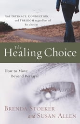 The Healing Choice - How to Move Beyond Betrayal ebook by Brenda Stoeker,Susan Allen