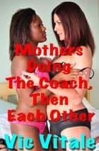 Mothers Doing The Coach, Then Each Other ebook by Vic Vitale