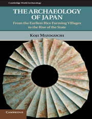 The Archaeology of Japan - From the Earliest Rice Farming Villages to the Rise of the State ebook by Koji Mizoguchi