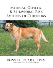 Medical, Genetic & Behavioral Risk Factors of Chinooks ebook by Ross D. Clark, DVM