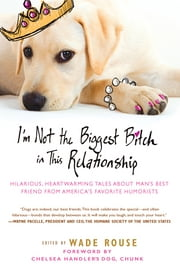 I'm Not the Biggest Bitch in This Relationship - Hilarious, Heartwarming Tales About Man's Best Friend from America's Favorite Hu morists ebook by Wade Rouse