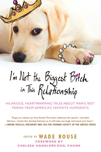 I'm Not the Biggest Bitch in This Relationship - Hilarious, Heartwarming Tales About Man's Best Friend from America's Favorite Hu morists ebook by