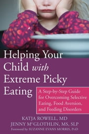 Helping Your Child with Extreme Picky Eating - A Step-by-Step Guide for Overcoming Selective Eating, Food Aversion, and Feeding Disorders ebook by Katja Rowell, MD, Jenny McGlothlin,...