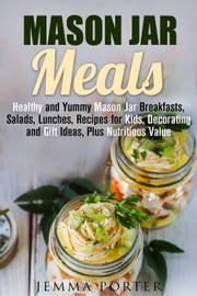 Mason Jar Meals: Healthy and Yummy Mason Jar Breakfasts, Salads, Lunches, Recipes for Kids, Decorating and Gift Ideas, Plus Nutritious Value - Mason Jar Recipes ebook by Jemma Porter