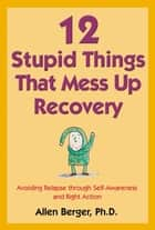 12 Stupid Things That Mess Up Recovery ebook by Allen Berger, Ph. D.