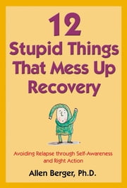 12 Stupid Things That Mess Up Recovery - Avoiding Relapse through Self-Awareness and Right Action ebook by Allen Berger, Ph. D.