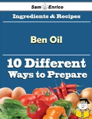 10 Ways to Use Ben Oil (Recipe Book) ebook by Helaine Poindexter,Sam Enrico