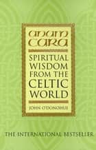 Anam Cara - Spiritual Wisdom from the Celtic World ebook by John O'Donohue