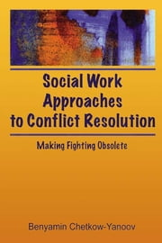 Social Work Approaches to Conflict Resolution - Making Fighting Obsolete ebook by B Harold Chetkow-Yanoov