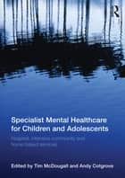 Specialist Mental Healthcare for Children and Adolescents ebook by Tim McDougall,Andy Cotgrove