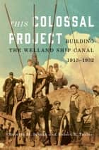 This Colossal Project - Building the Welland Ship Canal, 1913-1932 ebook by Roberta M. Styran, Robert R. Taylor