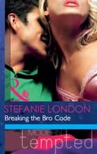 Breaking the Bro Code (Mills & Boon Modern Tempted) ebook by Stefanie London
