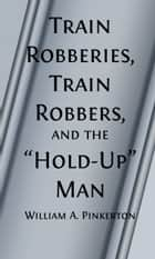 Train Robberies, Train Robbers and the Holdup Men (Illustrated) ebook by William A. Pinkerton