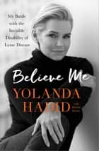 Believe Me - My Battle with the Invisible Disability of Lyme Disease ebook by Yolanda Hadid