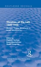 Routledge Revivals: Theatres of the Left 1880-1935 (1985) - Workers' Theatre Movements in Britain and America ebook by Raphael Samuel, Ewan MacColl, Stuart Cosgrove