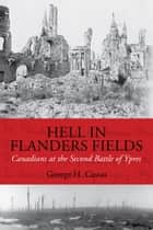 Hell in Flanders Fields - Canadians at the Second Battle of Ypres ebook by George H. Cassar