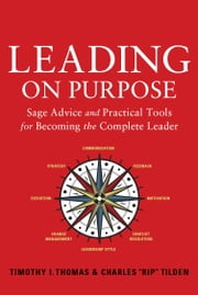 Leading on Purpose - Sage Advice and Practical Tools for Becoming the Complete Leader ebook by Timothy I. Thomas,Rip Tilden