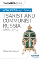 My Revision Notes: AQA AS/A-level History: Tsarist and Communist Russia, 1855-1964 eBook by Michael Scott-Baumann