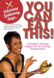 Adrienne Galloway Says, You Can Eat This - A Healthier, Happier, Stronger You At Any Age, Starting Now!! ebook by Adrienne Galloway
