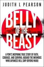 Belly of the Beast - A POW's Inspiring True Story of Faith, Courage, and Survival Aboard the Infamous WWII Japanese Hell Ship Oryoku Maru ebook by Judith L Pearson