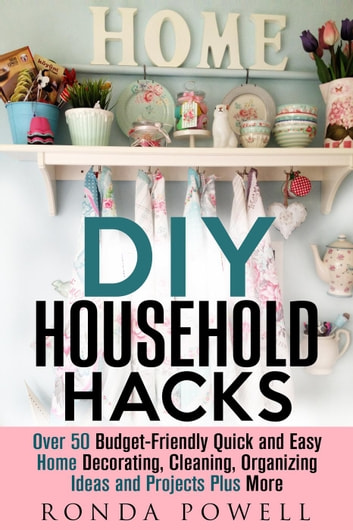 DIY Household Hacks: Over 50 Budget Friendly, Quick And Easy Home Decorating,  Cleaning, Organizing Ideas And Projects Plus More