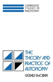 The Theory and Practice of Autonomy ebook by Dworkin, Gerald