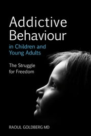 Addictive Behaviour in Children and Young Adults - The Struggle for Freedom ebook by Raoul Goldberg