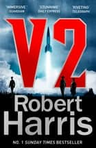 V2 - the Sunday Times bestselling World War II thriller ebook by Robert Harris