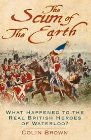 Scum of the Earth - What Happened to the Real British Heroes of Waterloo? ebook by Colin Brown
