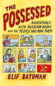 The Possessed - Adventures with Russian Books and the People Who Read Them ebook by Elif Batuman