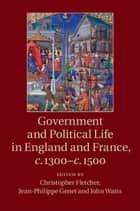 Government and Political Life in England and France, c.1300–c.1500 ebook by Christopher Fletcher, Jean-Philippe Genet, John Watts