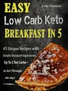 Easy Low Carb Keto Breakfast In 5 - 45 Unique Recipes with Simple Standard Ingredients Up To 5 Net Carbs to Get Through the Day ebook by Julie Samuel