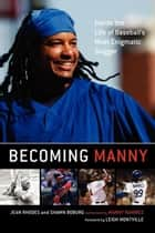 Becoming Manny - Inside the Life of Baseball's Most Enigmatic Slugger ebook by Jean Rhodes, Shawn Boburg, Leigh Montville