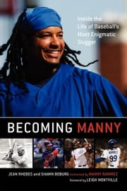 Becoming Manny - Inside the Life of Baseball's Most Enigmatic Slugger ebook by Jean Rhodes,Shawn Boburg,Leigh Montville