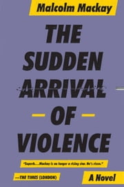 The Sudden Arrival of Violence ebook by Malcolm Mackay