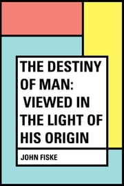 The Destiny of Man: Viewed in the Light of His Origin ebook by John Fiske
