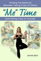 """ 'Me' Time: Finding the Balance Between Taking Care of Others and Taking Care of Yourself"" ebook by Jennifer Beall"