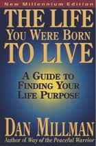 The Life You Were Born to Live - A Guide to Finding Your Life Purpose ebook by DAN MILLMAN