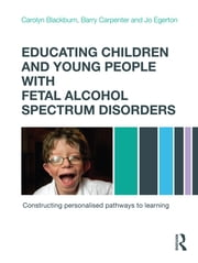 Educating Children and Young People with Fetal Alcohol Spectrum Disorders - Constructing Personalised Pathways to Learning ebook by Carolyn Blackburn,Barry Carpenter,Jo Egerton
