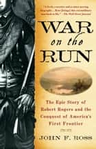 War on the Run - The Epic Story of Robert Rogers and the Conquest of America's First Frontier ebook by John F. Ross
