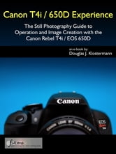 Canon T4i / 650D Experience - The Still Photography Guide to Operation and Image Creation with the Canon Rebel T4i / EOS 650D ebook by Douglas Klostermann