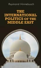 The International Politics of the Middle East ebook by Raymond Hinnebusch,Raymond Hinnebusch
