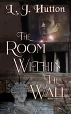 The Room Within the Wall ebook by L. J. Hutton