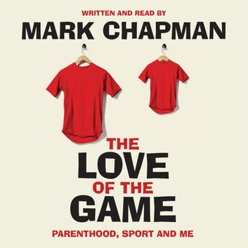 The Love of the Game - Parenthood, Sport and Me audiobook by Mark Chapman
