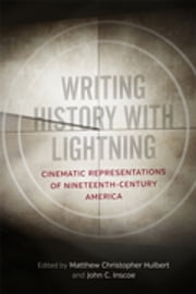 Writing History with Lightning - Cinematic Representations of Nineteenth-Century America ebook by Matthew C. Hulbert, John C. Inscoe, Kenneth Greenberg,...