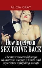 How to Get Your Sex Drive Back- the Most Successful Ways to Increase Woman's Libido and Experience a Fulfilling Sex Life. ebook by Alicia Gray